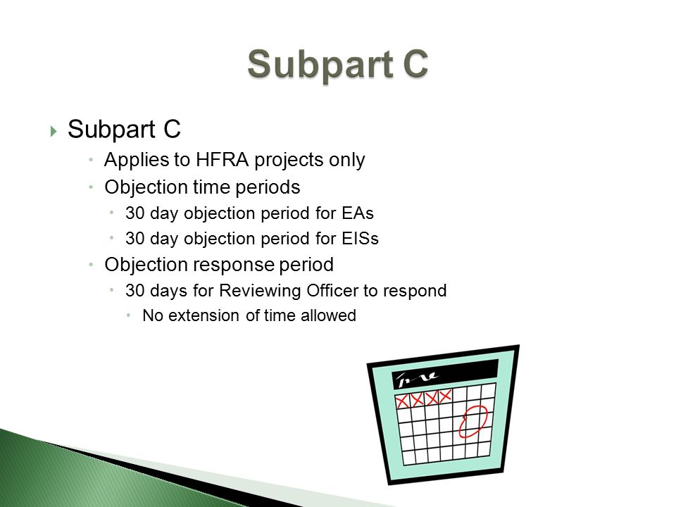  Subpart C  Applies to HFRA projects only  Objection time periods  30 day objection period for EAs  30 day objection period for EISs  Objection response period  30 days for Reviewing Officer to respond  No extension of time allowed