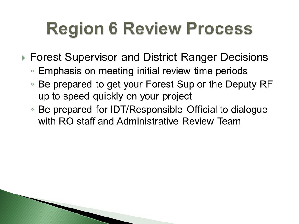  Forest Supervisor and District Ranger Decisions ◦ Emphasis on meeting initial review time periods ◦ Be prepared to get your Forest Sup or the Deputy RF up to speed quickly on your project ◦ Be prepared for IDT/Responsible Official to dialogue with RO staff and Administrative Review Team