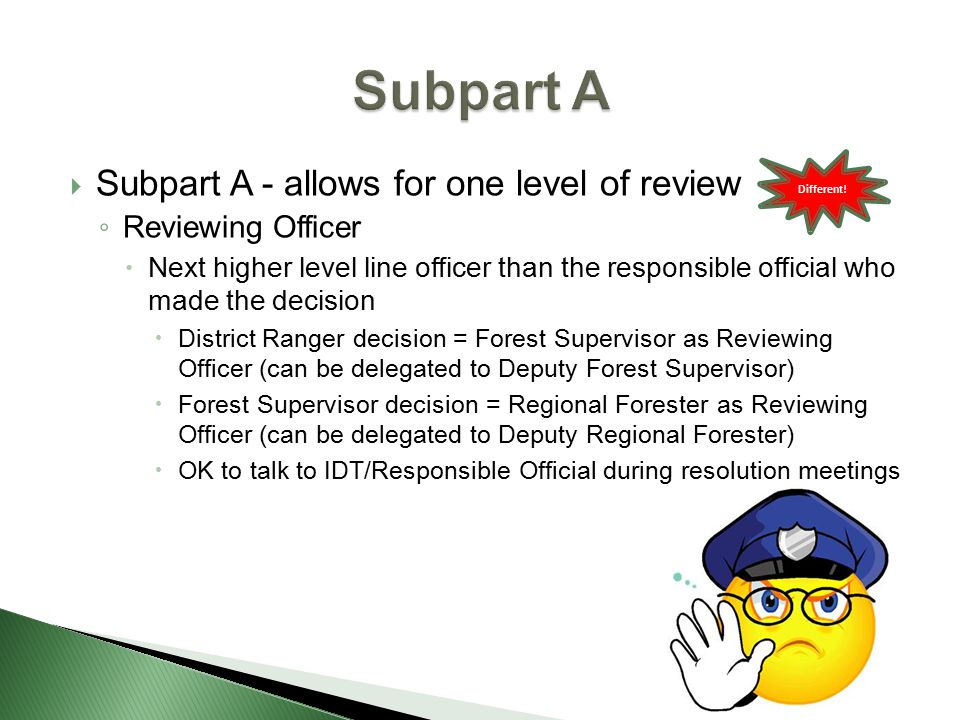  Subpart A - allows for one level of review ◦ Reviewing Officer  Next higher level line officer than the responsible official who made the decision  District Ranger decision = Forest Supervisor as Reviewing Officer (can be delegated to Deputy Forest Supervisor)  Forest Supervisor decision = Regional Forester as Reviewing Officer (can be delegated to Deputy Regional Forester)  OK to talk to IDT/Responsible Official during resolution meetings Different!