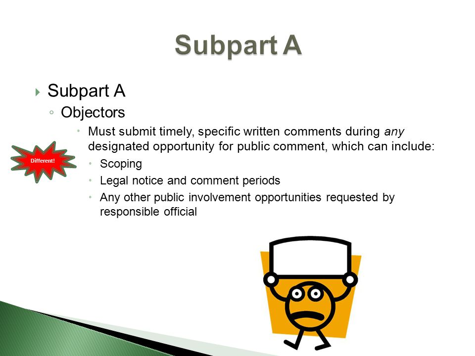  Subpart A ◦ Objectors  Must submit timely, specific written comments during any designated opportunity for public comment, which can include:  Scoping  Legal notice and comment periods  Any other public involvement opportunities requested by responsible official Different!