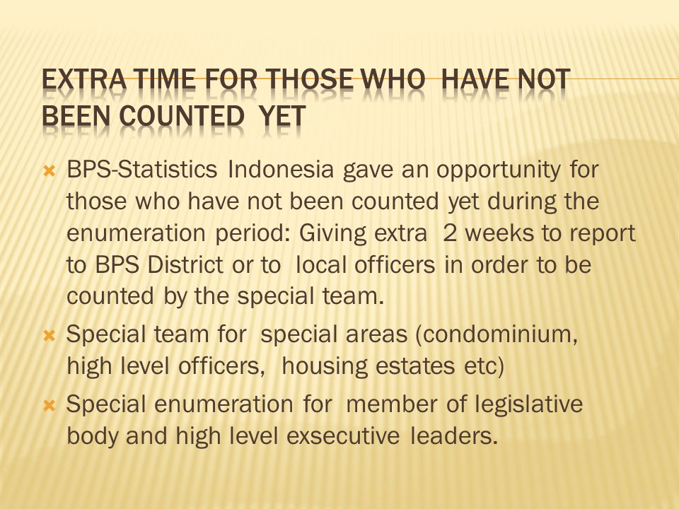  BPS-Statistics Indonesia gave an opportunity for those who have not been counted yet during the enumeration period: Giving extra 2 weeks to report to BPS District or to local officers in order to be counted by the special team.