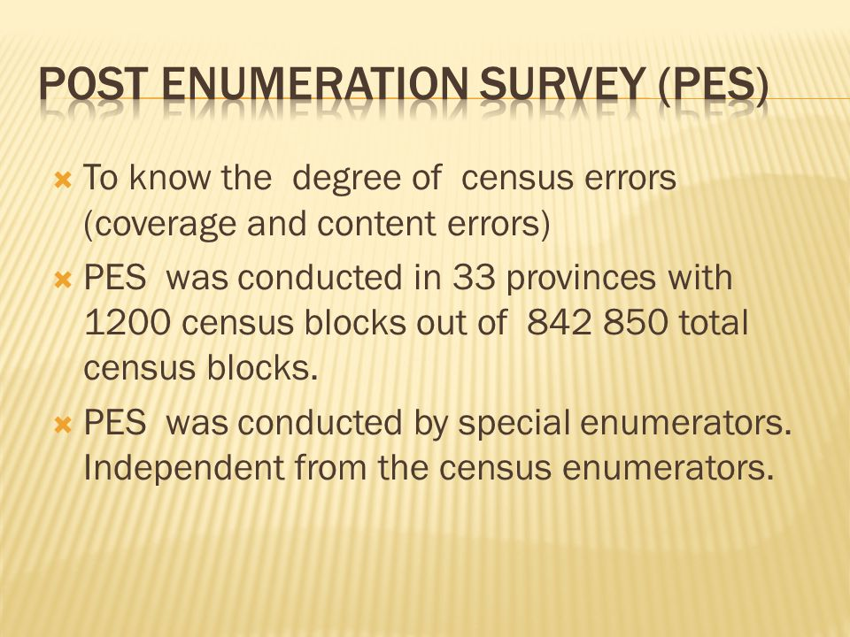  To know the degree of census errors (coverage and content errors)  PES was conducted in 33 provinces with 1200 census blocks out of 842 850 total census blocks.