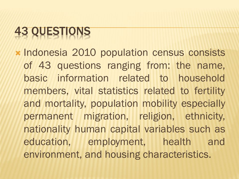  Indonesia 2010 population census consists of 43 questions ranging from: the name, basic information related to household members, vital statistics related to fertility and mortality, population mobility especially permanent migration, religion, ethnicity, nationality human capital variables such as education, employment, health and environment, and housing characteristics.