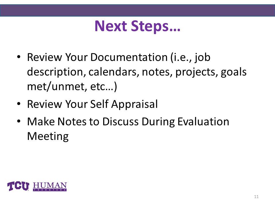 Next Steps… Review Your Documentation (i.e., job description, calendars, notes, projects, goals met/unmet, etc…) Review Your Self Appraisal Make Notes to Discuss During Evaluation Meeting 11
