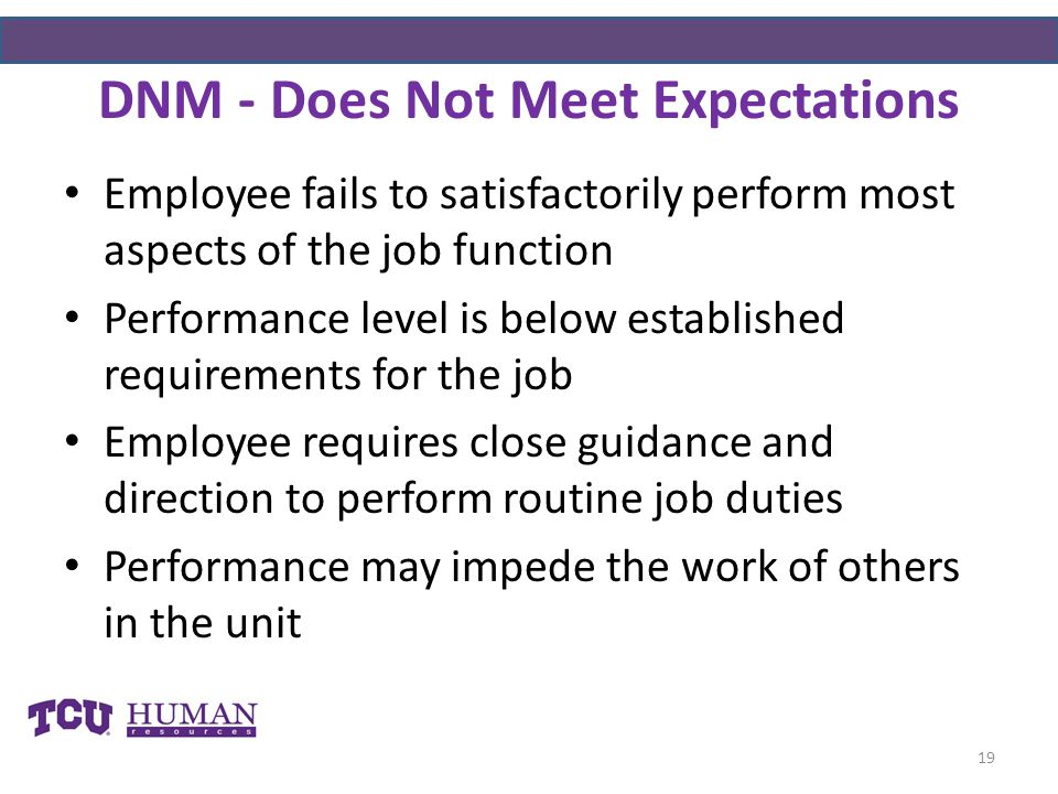 DNM - Does Not Meet Expectations Employee fails to satisfactorily perform most aspects of the job function Performance level is below established requirements for the job Employee requires close guidance and direction to perform routine job duties Performance may impede the work of others in the unit 19