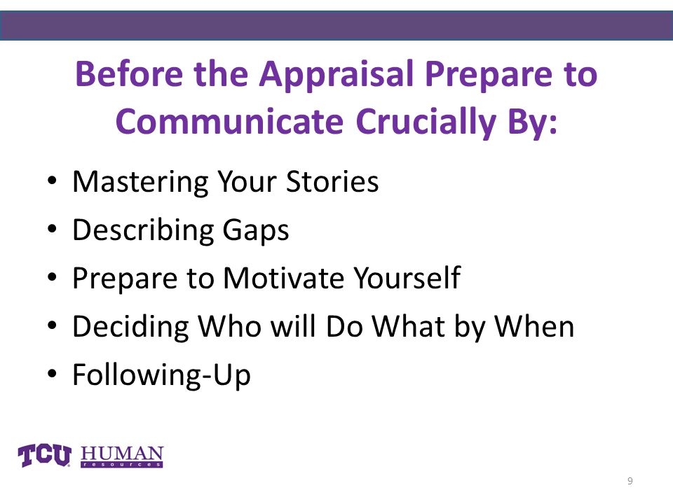 Before the Appraisal Prepare to Communicate Crucially By: 9 Mastering Your Stories Describing Gaps Prepare to Motivate Yourself Deciding Who will Do What by When Following-Up