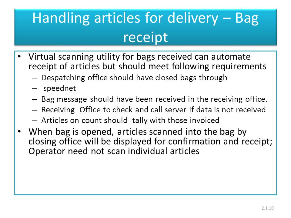 Handling articles for delivery – Bag receipt Virtual scanning utility for bags received can automate receipt of articles but should meet following requirements – Despatching office should have closed bags through – speednet – Bag message should have been received in the receiving office.