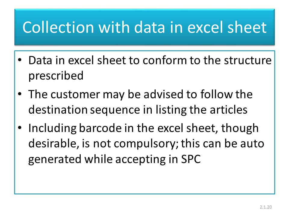Collection with data in excel sheet Data in excel sheet to conform to the structure prescribed The customer may be advised to follow the destination sequence in listing the articles Including barcode in the excel sheet, though desirable, is not compulsory; this can be auto generated while accepting in SPC 2.1.20
