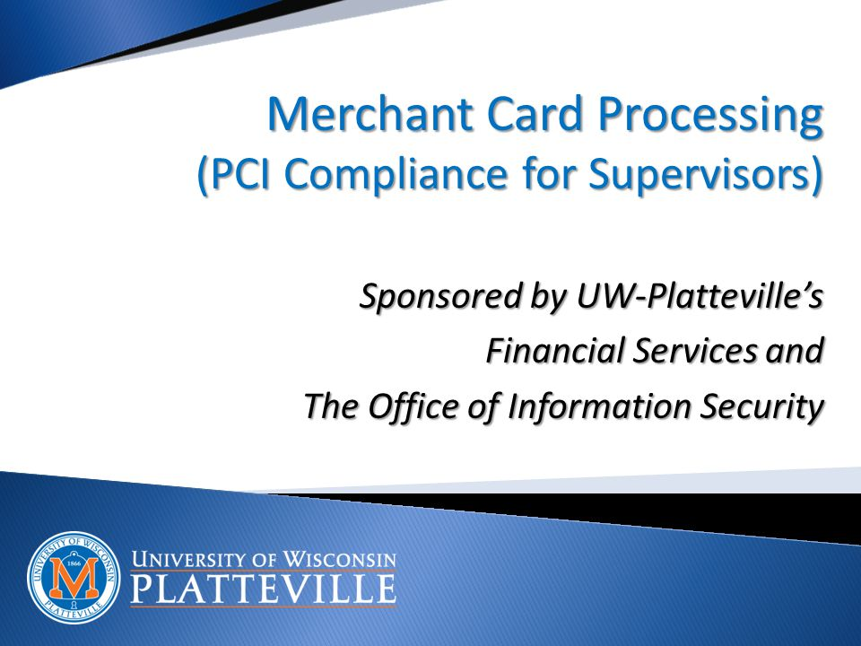 Merchant Card Processing (PCI Compliance for Supervisors) Sponsored by UW-Platteville's Financial Services and The Office of Information Security