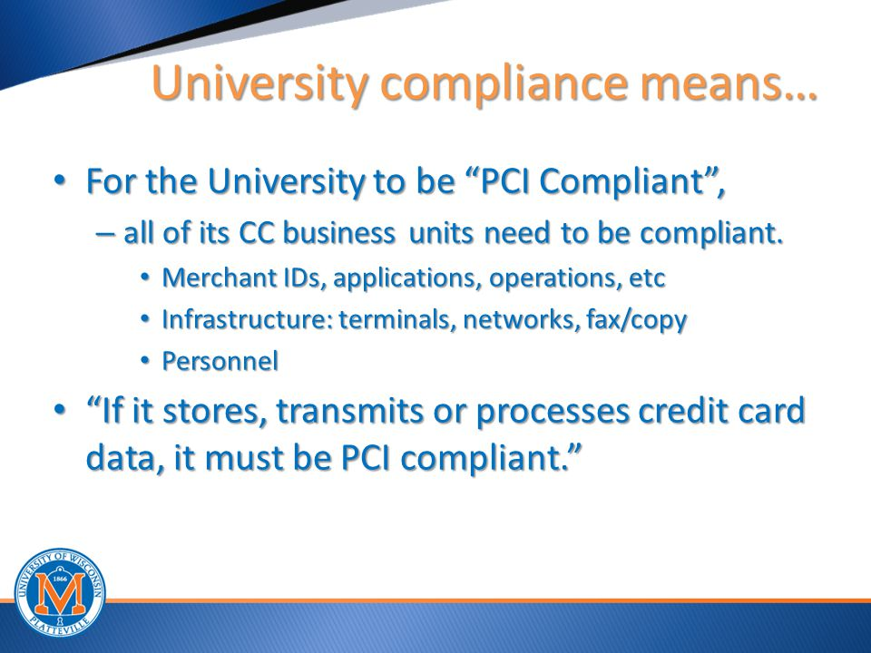 University compliance means… University compliance means… For the University to be PCI Compliant , For the University to be PCI Compliant , – all of its CC business units need to be compliant.