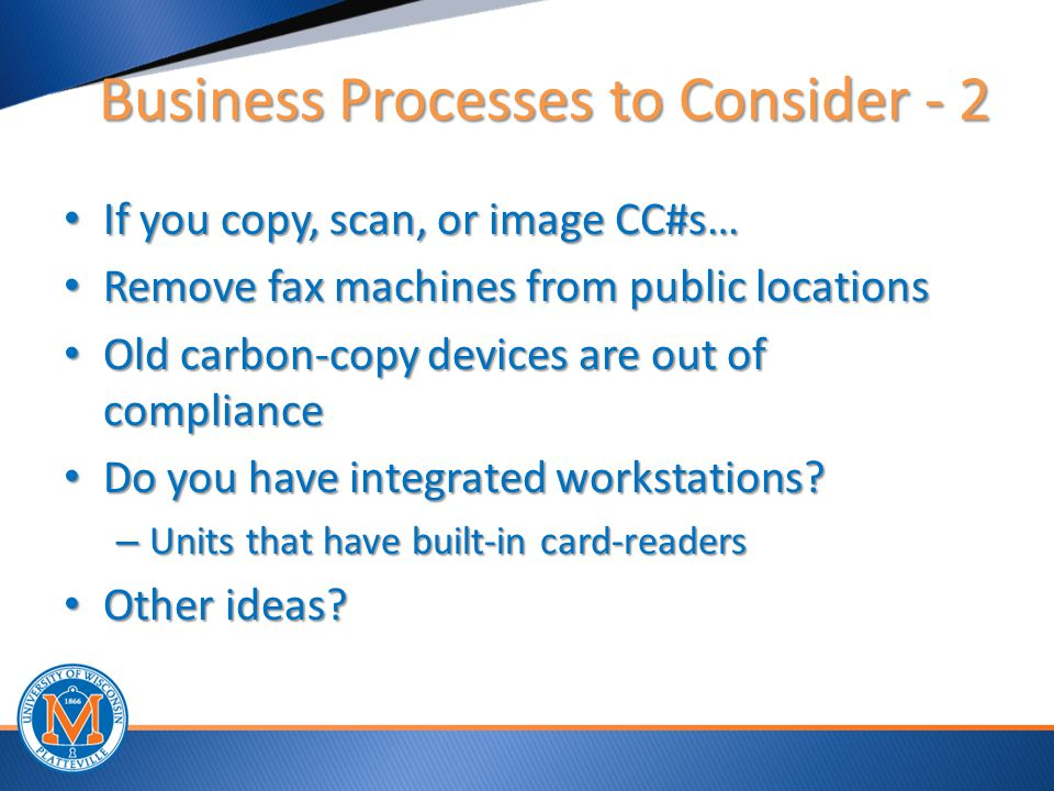 Business Processes to Consider - 2 If you copy, scan, or image CC#s… If you copy, scan, or image CC#s… Remove fax machines from public locations Remove fax machines from public locations Old carbon-copy devices are out of compliance Old carbon-copy devices are out of compliance Do you have integrated workstations.
