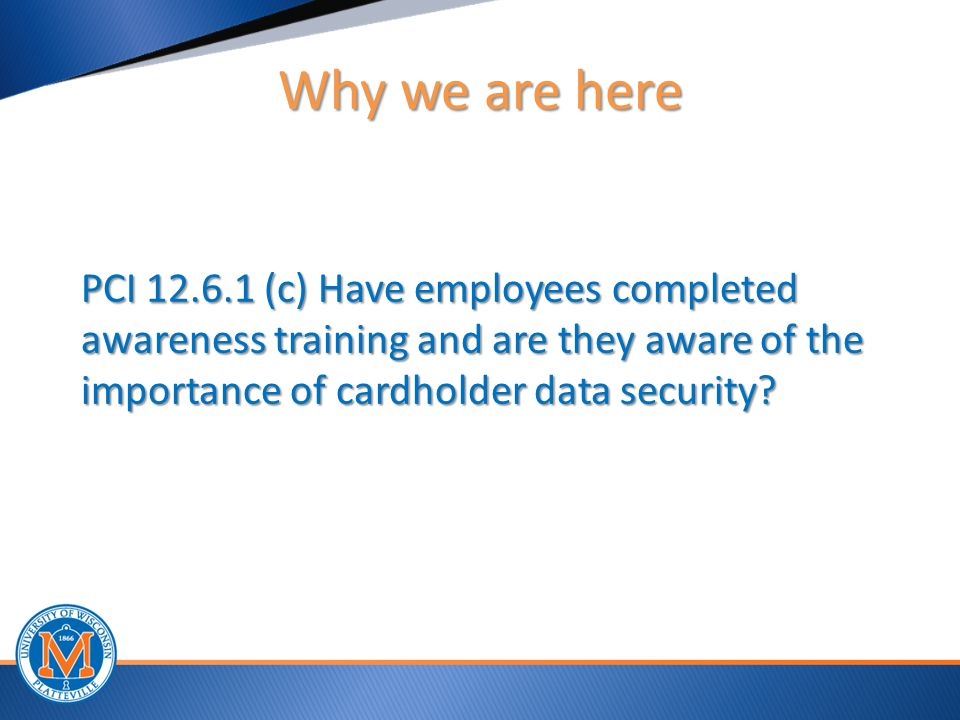 Why we are here PCI 12.6.1 (c) Have employees completed awareness training and are they aware of the importance of cardholder data security.
