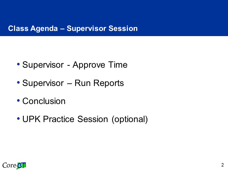 2 Supervisor - Approve Time Supervisor – Run Reports Conclusion UPK Practice Session (optional) Class Agenda – Supervisor Session