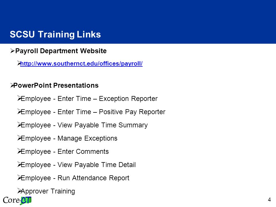 4 SCSU Training Links  Payroll Department Website  http://www.southernct.edu/offices/payroll/ http://www.southernct.edu/offices/payroll/  PowerPoint Presentations  Employee - Enter Time – Exception Reporter  Employee - Enter Time – Positive Pay Reporter  Employee - View Payable Time Summary  Employee - Manage Exceptions  Employee - Enter Comments  Employee - View Payable Time Detail  Employee - Run Attendance Report  Approver Training