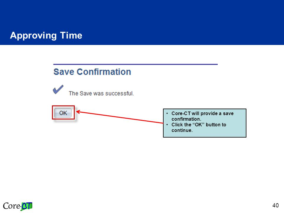 40 Approving Time Core-CT will provide a save confirmation. Click the OK button to continue.