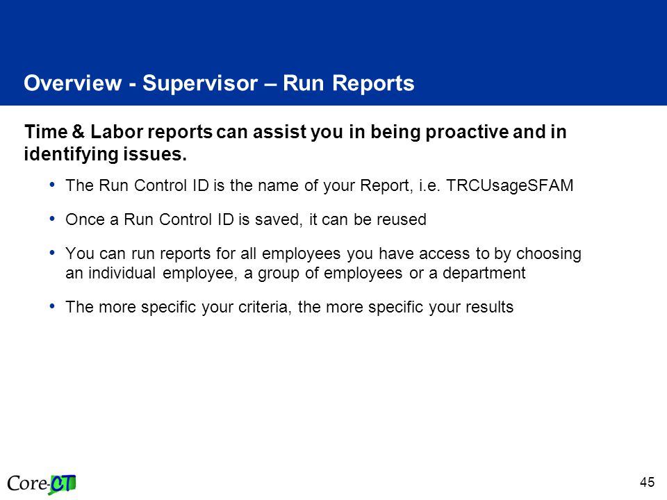 45 Overview - Supervisor – Run Reports Time & Labor reports can assist you in being proactive and in identifying issues.