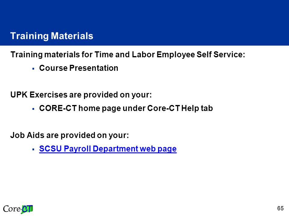 65 Training Materials Training materials for Time and Labor Employee Self Service:  Course Presentation UPK Exercises are provided on your:  CORE-CT home page under Core-CT Help tab Job Aids are provided on your:  SCSU Payroll Department web page SCSU Payroll Department web page