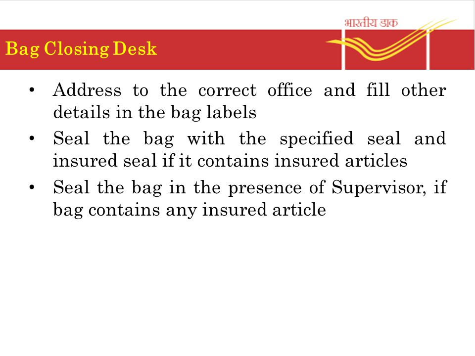 Address to the correct office and fill other details in the bag labels Seal the bag with the specified seal and insured seal if it contains insured articles Seal the bag in the presence of Supervisor, if bag contains any insured article Bag Closing Desk