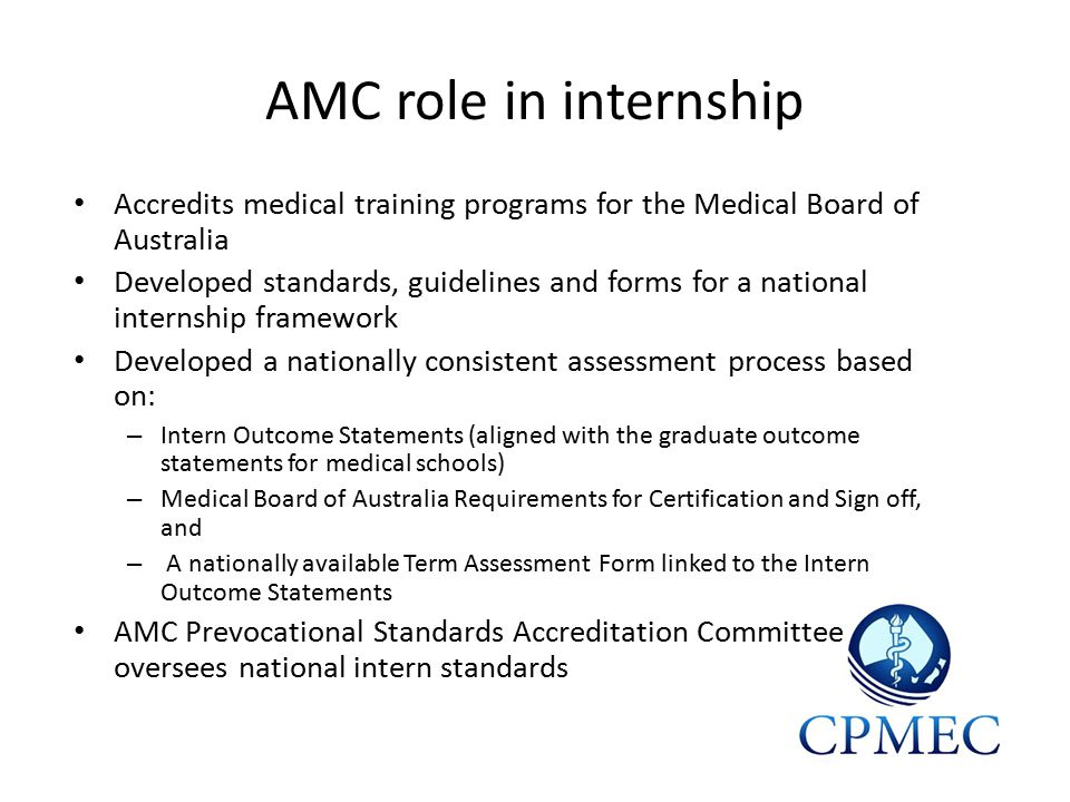 AMC role in internship Accredits medical training programs for the Medical Board of Australia Developed standards, guidelines and forms for a national internship framework Developed a nationally consistent assessment process based on: – Intern Outcome Statements (aligned with the graduate outcome statements for medical schools) – Medical Board of Australia Requirements for Certification and Sign off, and – A nationally available Term Assessment Form linked to the Intern Outcome Statements AMC Prevocational Standards Accreditation Committee oversees national intern standards