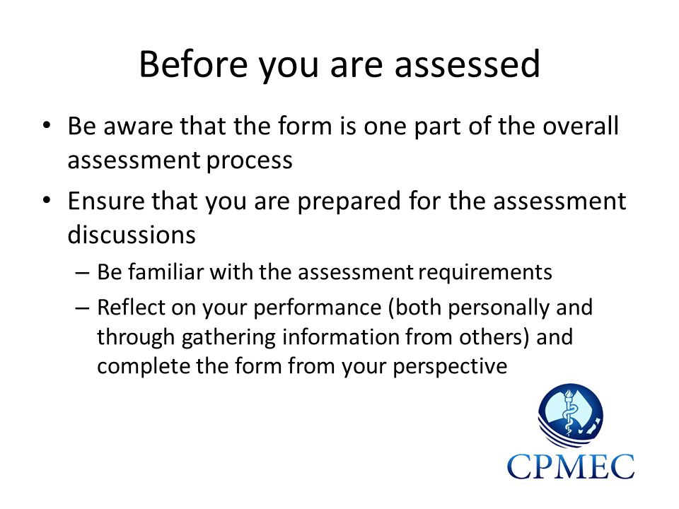 Before you are assessed Be aware that the form is one part of the overall assessment process Ensure that you are prepared for the assessment discussions – Be familiar with the assessment requirements – Reflect on your performance (both personally and through gathering information from others) and complete the form from your perspective
