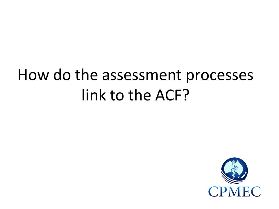 How do the assessment processes link to the ACF