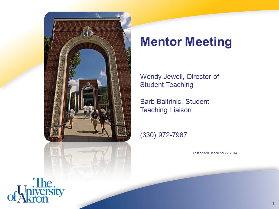 1 Mentor Meeting Wendy Jewell, Director of Student Teaching Barb Baltrinic, Student Teaching Liaison (330) 972-7987 Last edited December 22, 2014