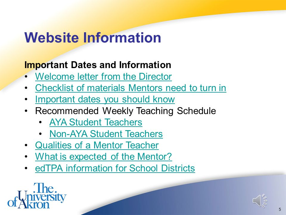 Website Information 5 Important Dates and Information Welcome letter from the Director Checklist of materials Mentors need to turn in Important dates you should know Recommended Weekly Teaching Schedule AYA Student Teachers Non-AYA Student Teachers Qualities of a Mentor Teacher What is expected of the Mentor.