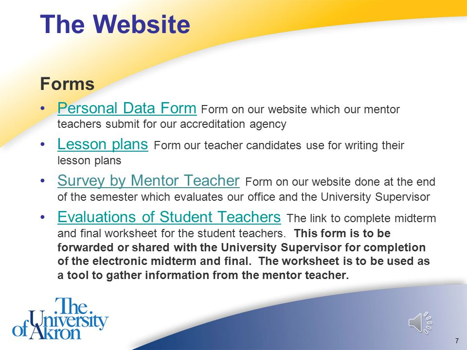 The Website Forms Personal Data Form Form on our website which our mentor teachers submit for our accreditation agency Personal Data Form Lesson plans Form our teacher candidates use for writing their lesson plans Lesson plans Survey by Mentor Teacher Form on our website done at the end of the semester which evaluates our office and the University Supervisor Evaluations of Student Teachers The link to complete midterm and final worksheet for the student teachers.
