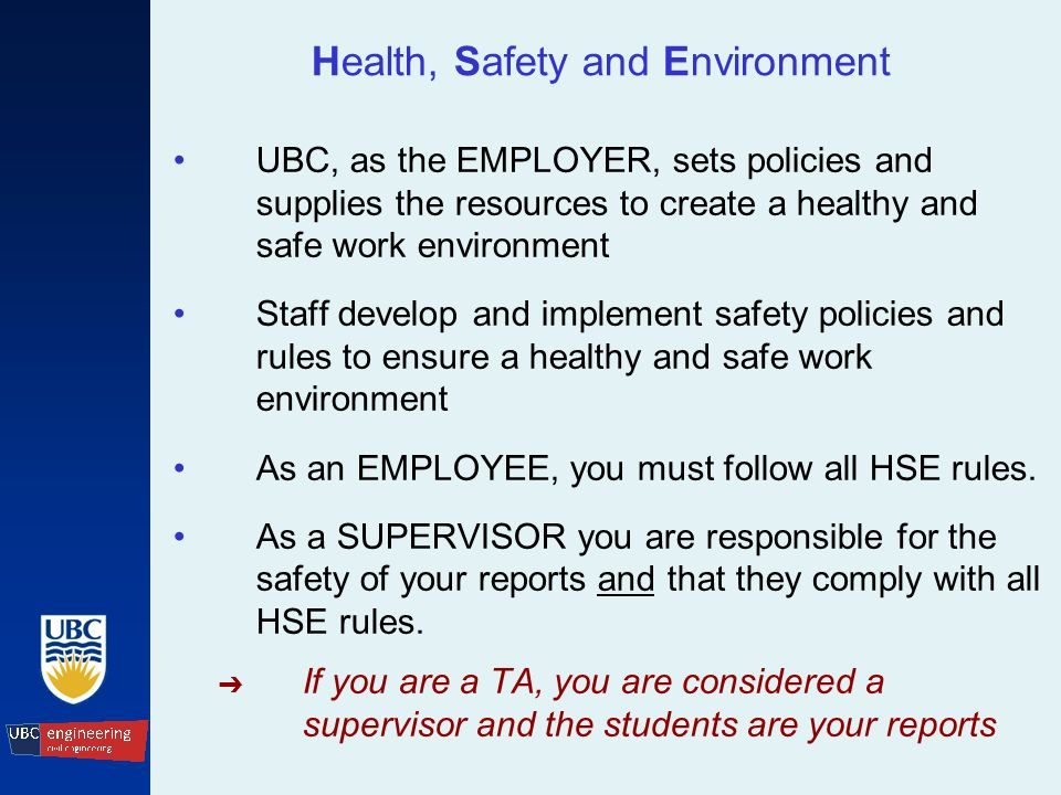 Health, Safety and Environment UBC, as the EMPLOYER, sets policies and supplies the resources to create a healthy and safe work environment Staff develop and implement safety policies and rules to ensure a healthy and safe work environment As an EMPLOYEE, you must follow all HSE rules.
