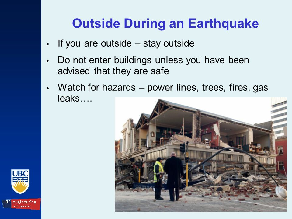 Outside During an Earthquake If you are outside – stay outside Do not enter buildings unless you have been advised that they are safe Watch for hazards – power lines, trees, fires, gas leaks….