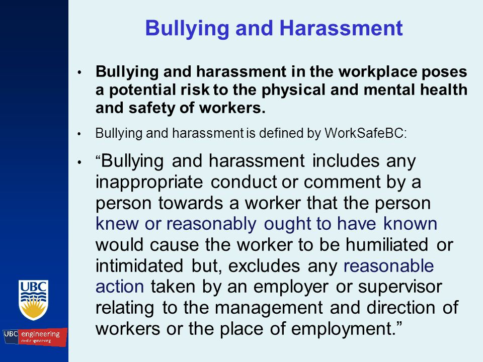 Bullying and Harassment Bullying and harassment in the workplace poses a potential risk to the physical and mental health and safety of workers.