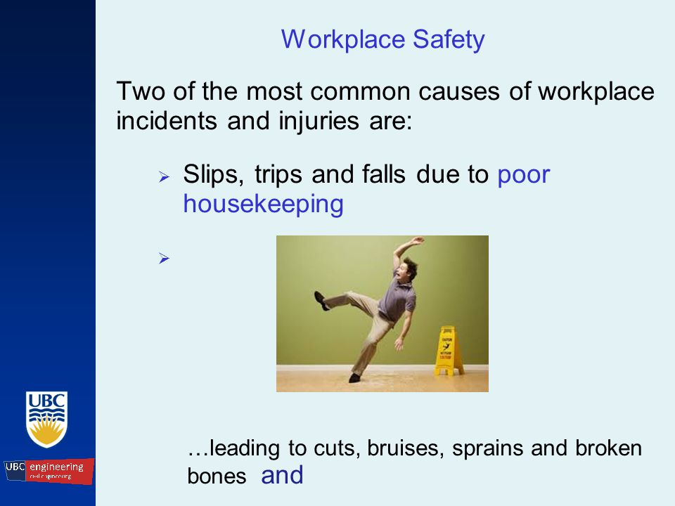 Workplace Safety Two of the most common causes of workplace incidents and injuries are:  Slips, trips and falls due to poor housekeeping  …leading to cuts, bruises, sprains and broken bones and