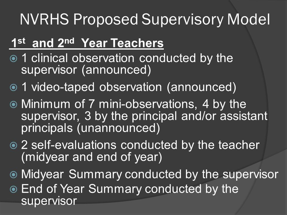 NVRHS Proposed Supervisory Model 1 st and 2 nd Year Teachers  1 clinical observation conducted by the supervisor (announced)  1 video-taped observation (announced)  Minimum of 7 mini-observations, 4 by the supervisor, 3 by the principal and/or assistant principals (unannounced)  2 self-evaluations conducted by the teacher (midyear and end of year)  Midyear Summary conducted by the supervisor  End of Year Summary conducted by the supervisor