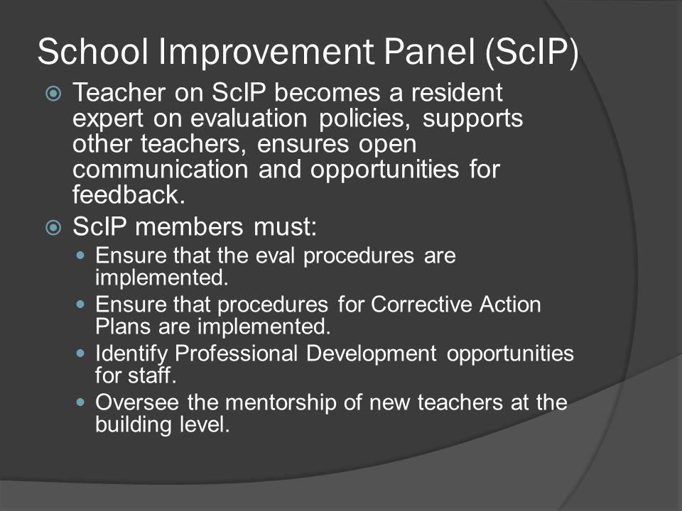 School Improvement Panel (ScIP)  Teacher on ScIP becomes a resident expert on evaluation policies, supports other teachers, ensures open communication and opportunities for feedback.