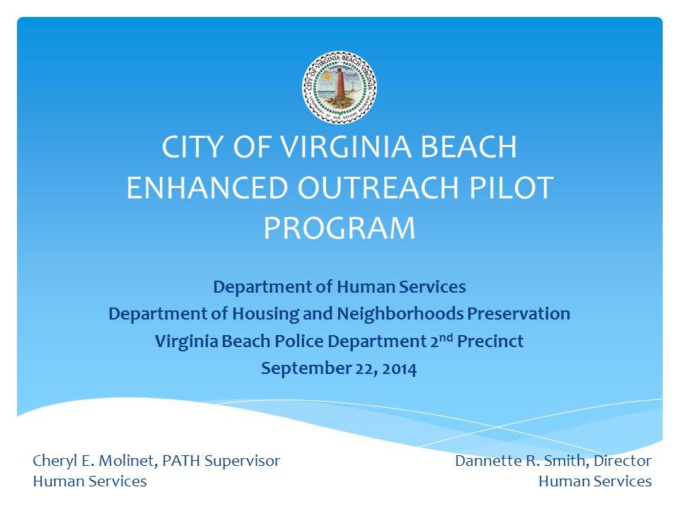 CITY OF VIRGINIA BEACH ENHANCED OUTREACH PILOT PROGRAM Department of Human Services Department of Housing and Neighborhoods Preservation Virginia Beach Police Department 2 nd Precinct September 22, 2014 Cheryl E.