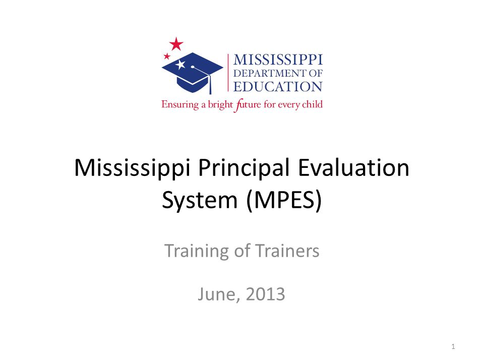 Mississippi Principal Evaluation System (MPES) Training of Trainers June, 2013 1