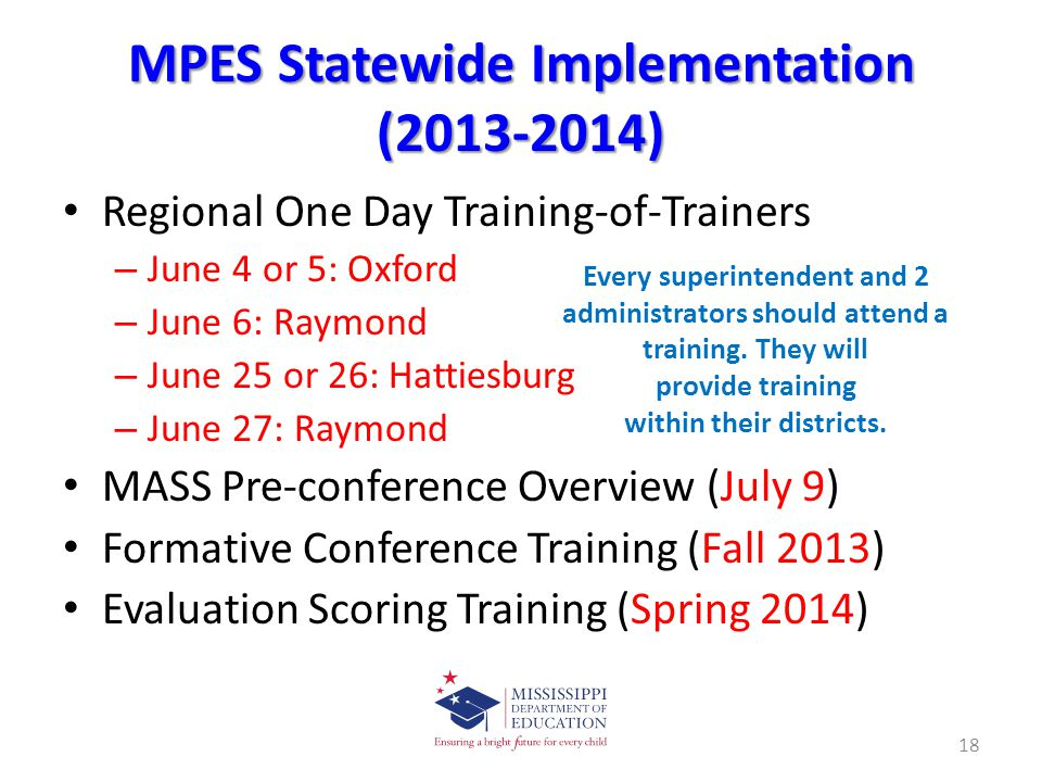 MPES Statewide Implementation (2013-2014) Regional One Day Training-of-Trainers – June 4 or 5: Oxford – June 6: Raymond – June 25 or 26: Hattiesburg – June 27: Raymond MASS Pre-conference Overview (July 9) Formative Conference Training (Fall 2013) Evaluation Scoring Training (Spring 2014) 18 Every superintendent and 2 administrators should attend a training.
