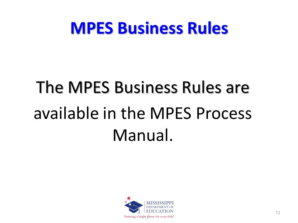 MPES Business Rules The MPES Business Rules are available in the MPES Process Manual. 71