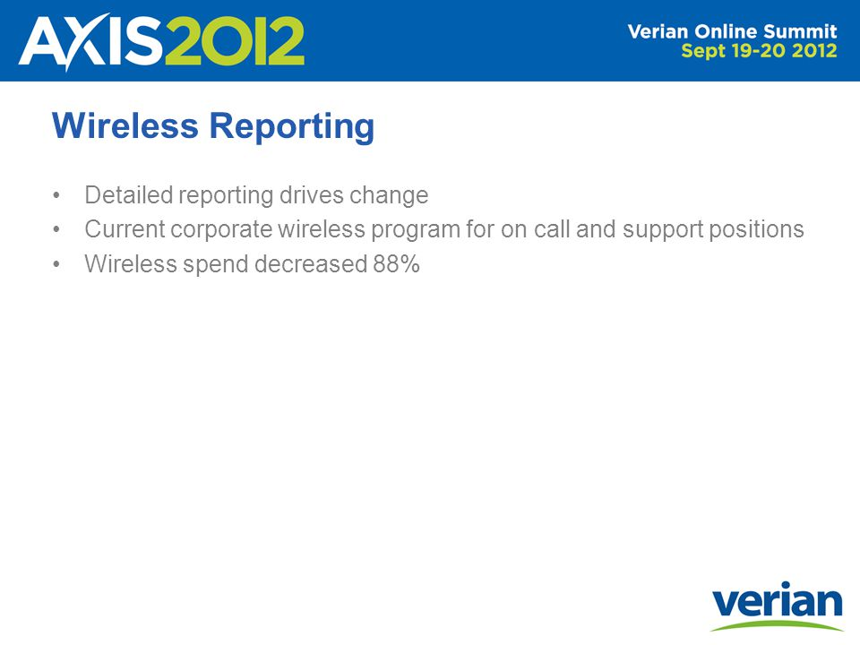 Wireless Reporting Detailed reporting drives change Current corporate wireless program for on call and support positions Wireless spend decreased 88%