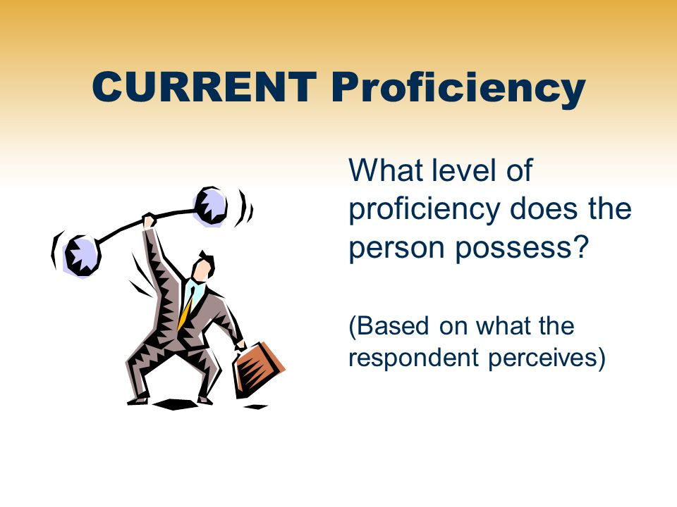 CURRENT Proficiency What level of proficiency does the person possess? (Based on what the respondent perceives)