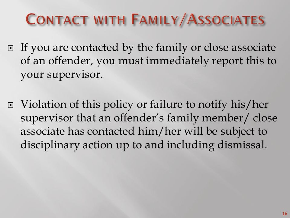 16  If you are contacted by the family or close associate of an offender, you must immediately report this to your supervisor.