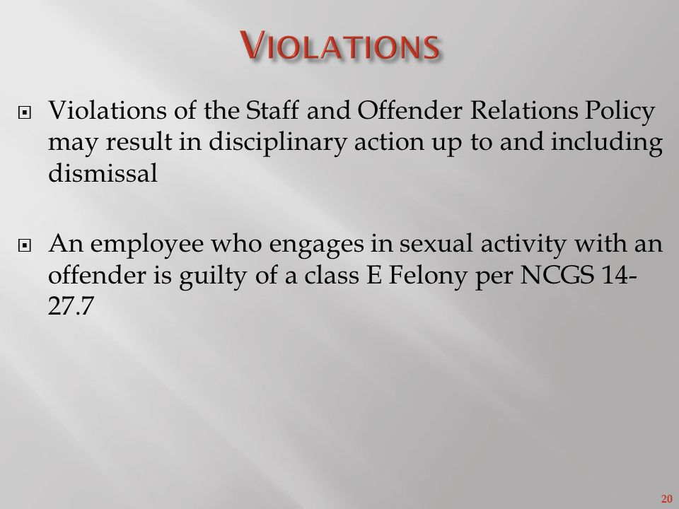 20  Violations of the Staff and Offender Relations Policy may result in disciplinary action up to and including dismissal  An employee who engages in sexual activity with an offender is guilty of a class E Felony per NCGS 14- 27.7