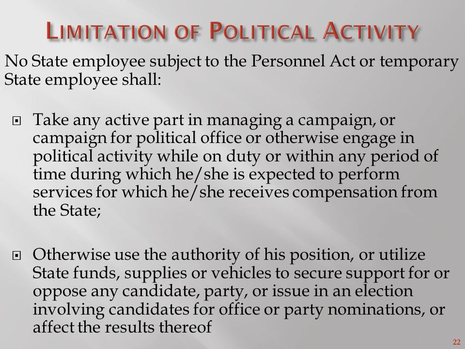 22 No State employee subject to the Personnel Act or temporary State employee shall:  Take any active part in managing a campaign, or campaign for political office or otherwise engage in political activity while on duty or within any period of time during which he/she is expected to perform services for which he/she receives compensation from the State;  Otherwise use the authority of his position, or utilize State funds, supplies or vehicles to secure support for or oppose any candidate, party, or issue in an election involving candidates for office or party nominations, or affect the results thereof