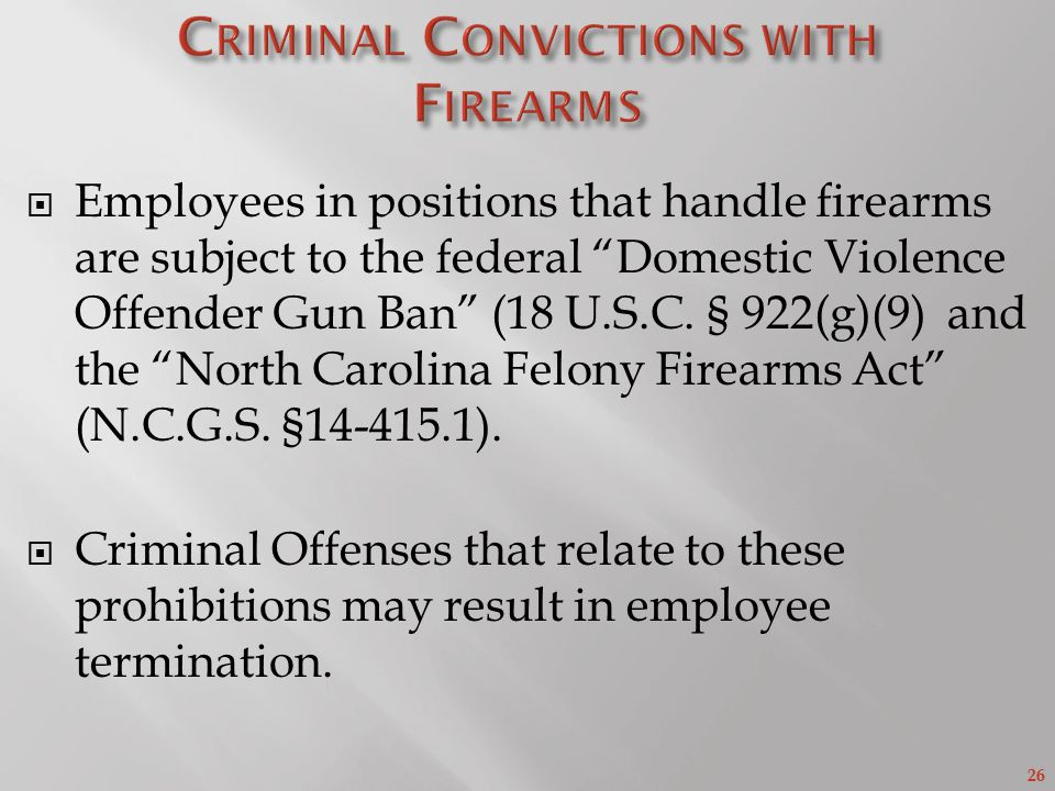 26  Employees in positions that handle firearms are subject to the federal Domestic Violence Offender Gun Ban (18 U.S.C.