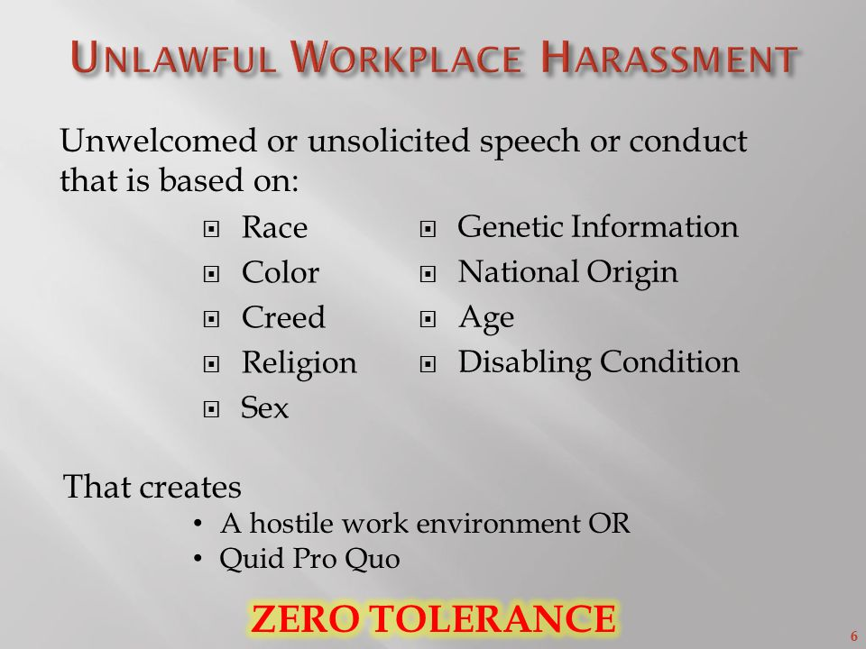 6  Race  Color  Creed  Religion  Sex  Genetic Information  National Origin  Age  Disabling Condition Unwelcomed or unsolicited speech or conduct that is based on: That creates A hostile work environment OR Quid Pro Quo