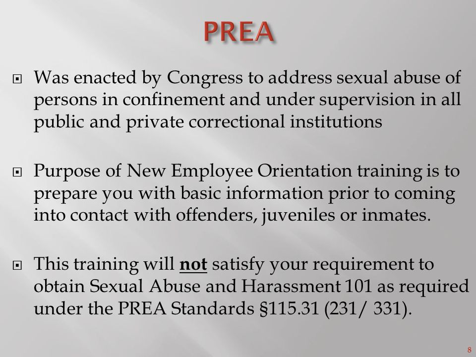 8  Was enacted by Congress to address sexual abuse of persons in confinement and under supervision in all public and private correctional institutions  Purpose of New Employee Orientation training is to prepare you with basic information prior to coming into contact with offenders, juveniles or inmates.