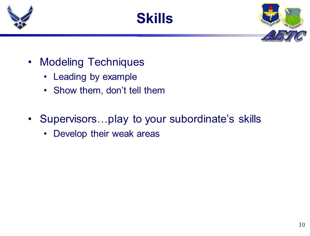 10 Skills Modeling Techniques Leading by example Show them, don't tell them Supervisors…play to your subordinate's skills Develop their weak areas
