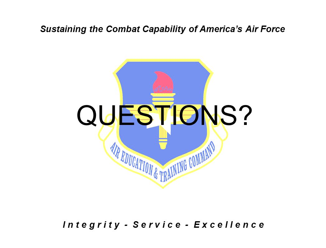 Sustaining the Combat Capability of America's Air Force I n t e g r i t y - S e r v i c e - E x c e l l e n c e QUESTIONS