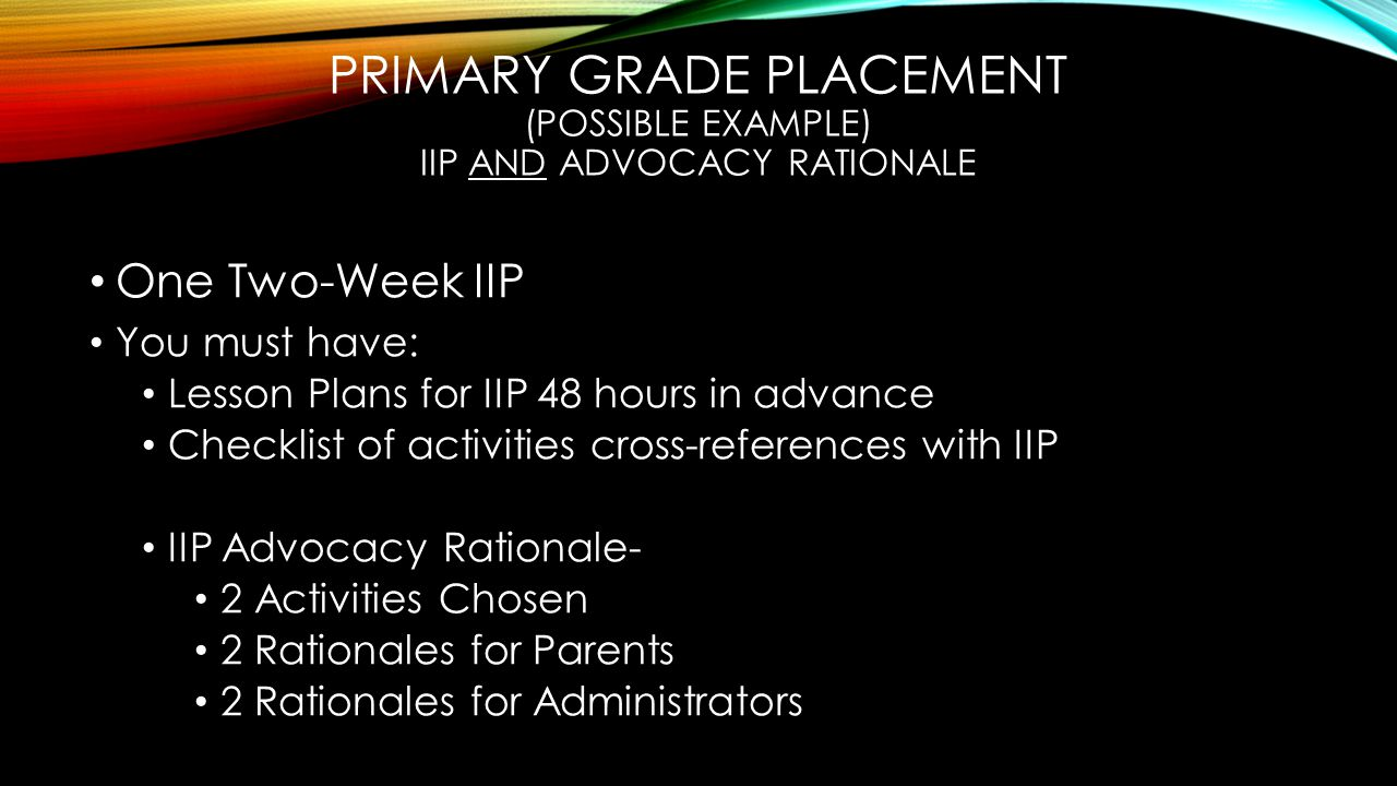 PRIMARY GRADE PLACEMENT (POSSIBLE EXAMPLE) IIP AND ADVOCACY RATIONALE One Two-Week IIP You must have: Lesson Plans for IIP 48 hours in advance Checklist of activities cross-references with IIP IIP Advocacy Rationale- 2 Activities Chosen 2 Rationales for Parents 2 Rationales for Administrators