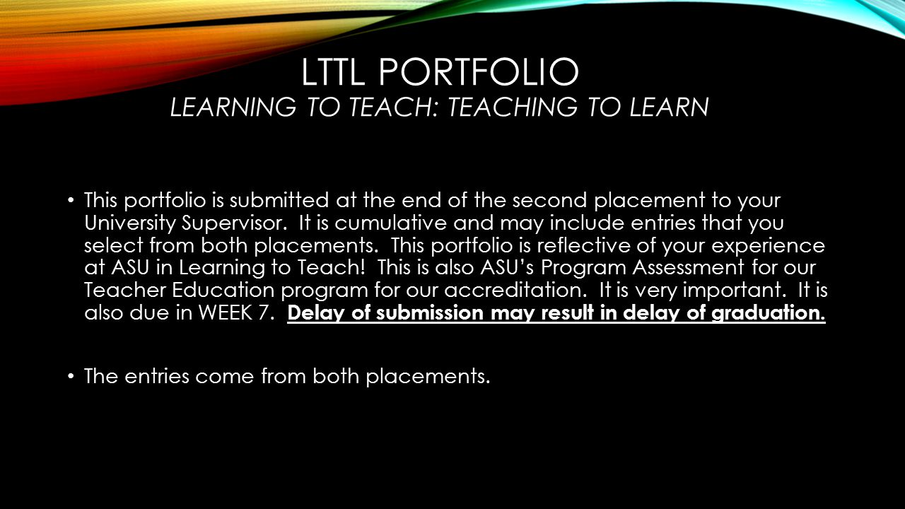 LTTL PORTFOLIO LEARNING TO TEACH: TEACHING TO LEARN This portfolio is submitted at the end of the second placement to your University Supervisor.